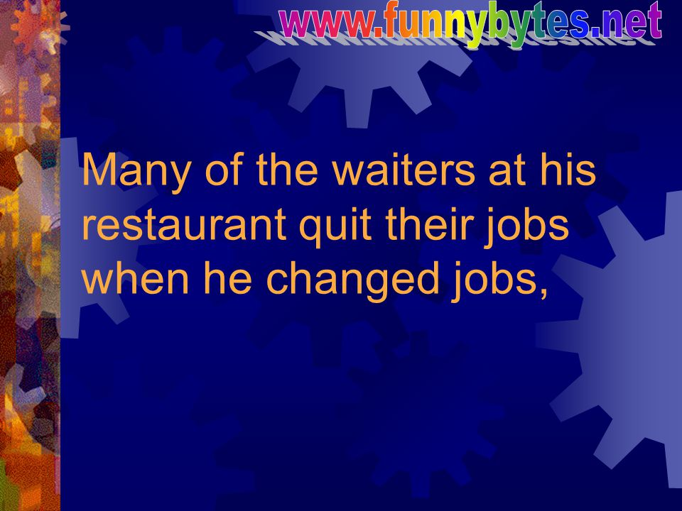 www.funnybytes.net Many of the waiters at his restaurant quit their jobs when he changed jobs,