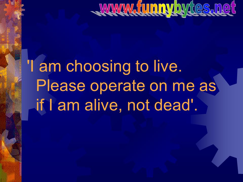 www.funnybytes.net I am choosing to live. Please operate on me as if I am alive, not dead .