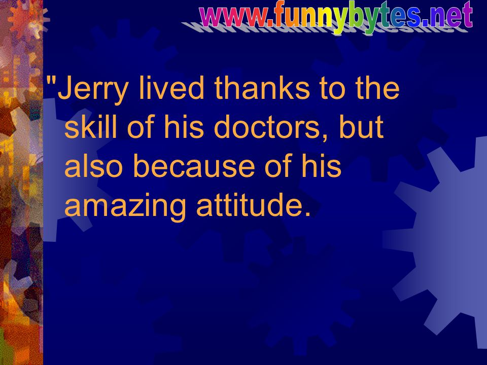 www.funnybytes.net Jerry lived thanks to the skill of his doctors, but also because of his amazing attitude.