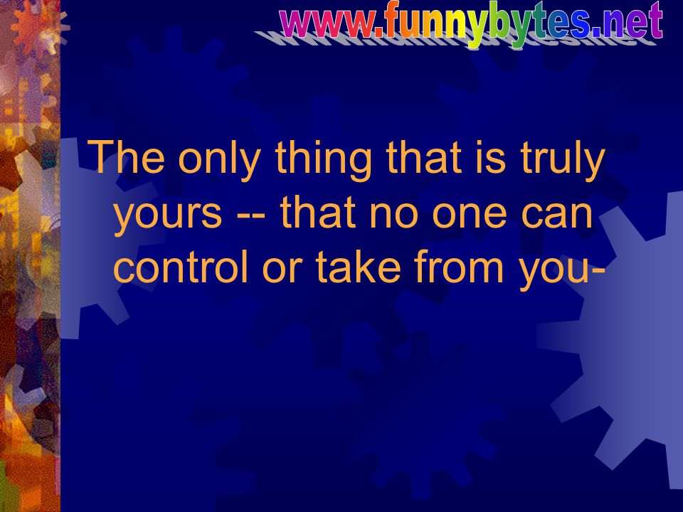 www.funnybytes.net The only thing that is truly yours -- that no one can control or take from you-