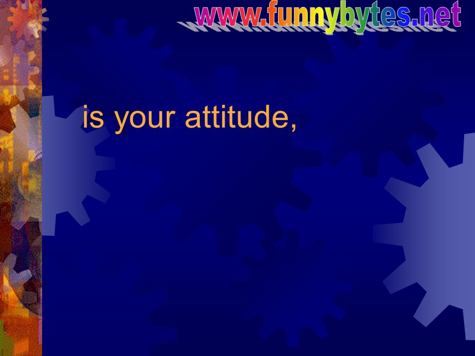 www.funnybytes.net is your attitude,