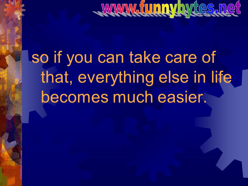 www.funnybytes.net so if you can take care of that, everything else in life becomes much easier.