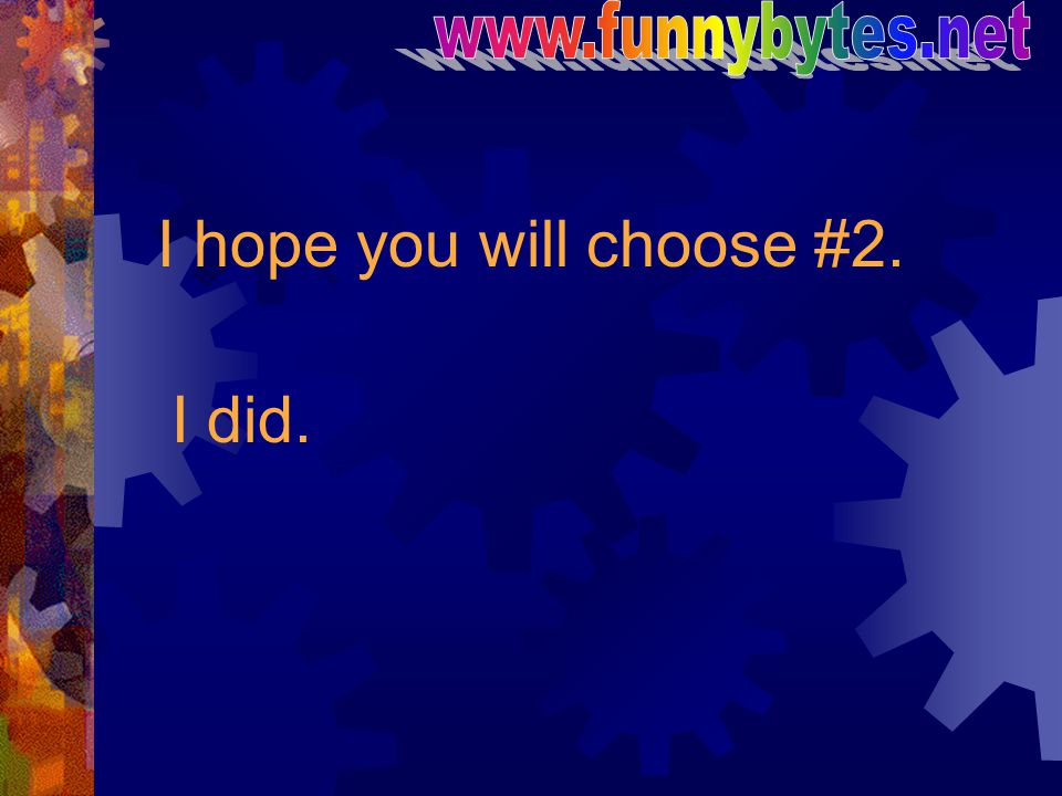www.funnybytes.net I hope you will choose #2. I did.
