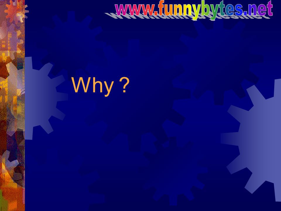 www.funnybytes.net Why?