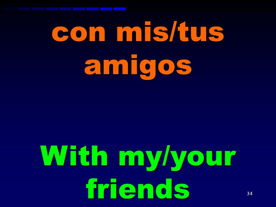 con mis/tus amigos With my/your friends