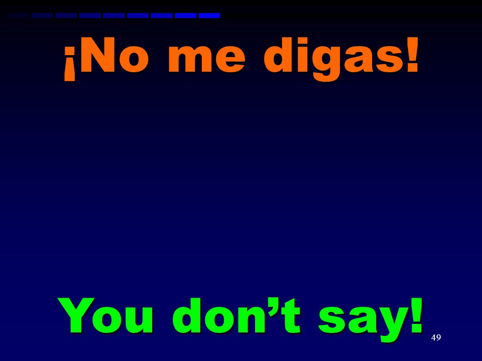 ¡No me digas! You don't say!