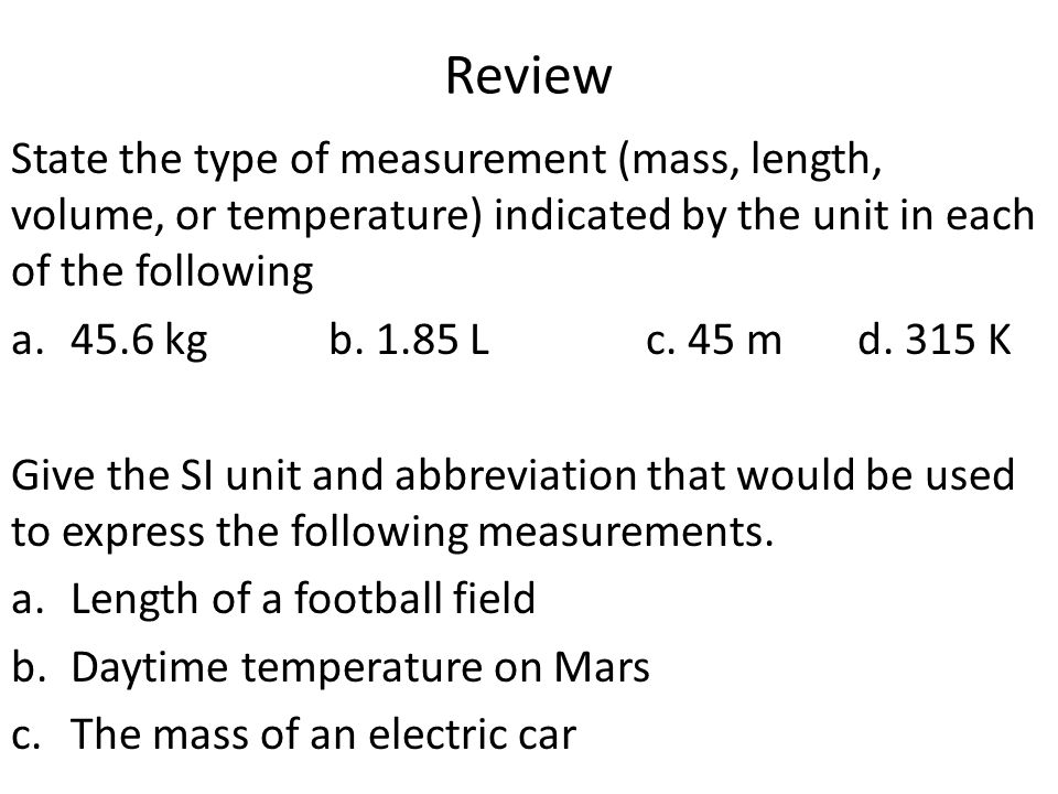 Review State the type of measurement (mass, length, volume, or temperature) indicated by the unit in each of the following.