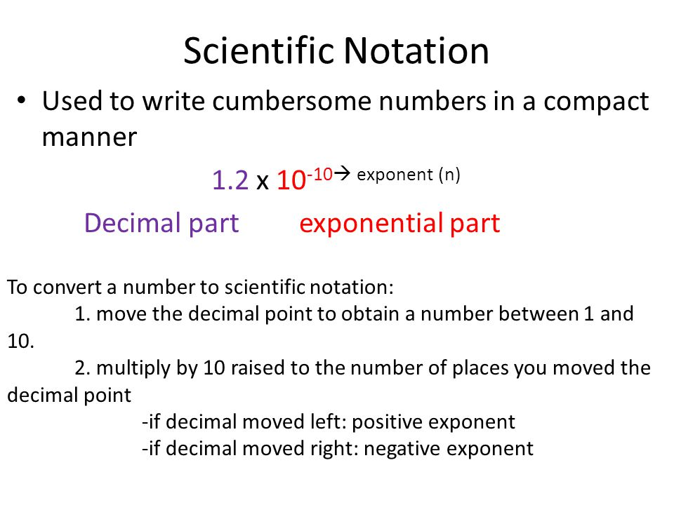 Scientific Notation Used to write cumbersome numbers in a compact manner. 1.2 x 10-10 exponent (n)