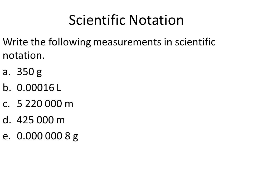 Scientific Notation Write the following measurements in scientific notation. 350 g. 0.00016 L. 5 220 000 m.