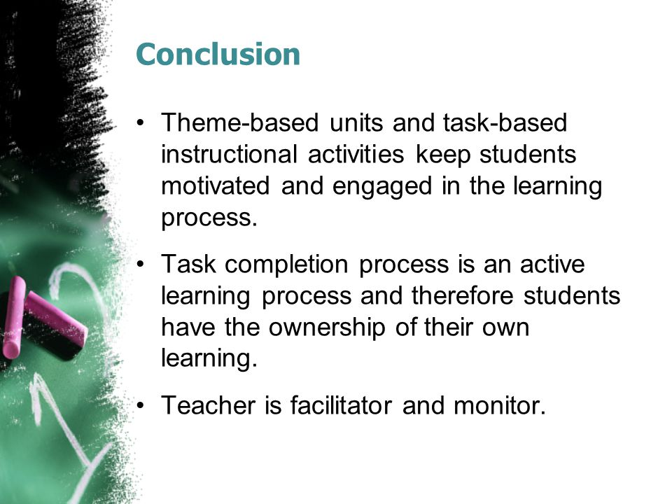 Conclusion Theme-based units and task-based instructional activities keep students motivated and engaged in the learning process.