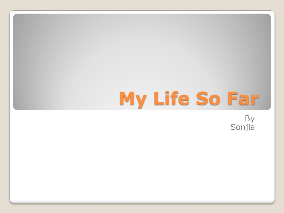 My Life So Far By Sonjia