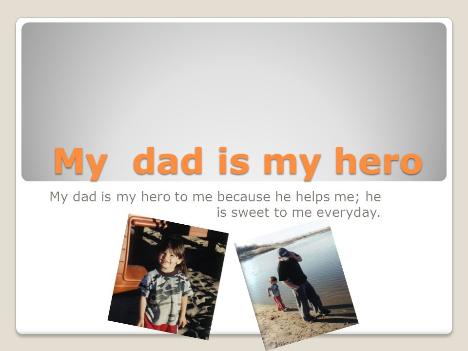 My dad is my hero My dad is my hero to me because he helps me; he is sweet to me everyday.