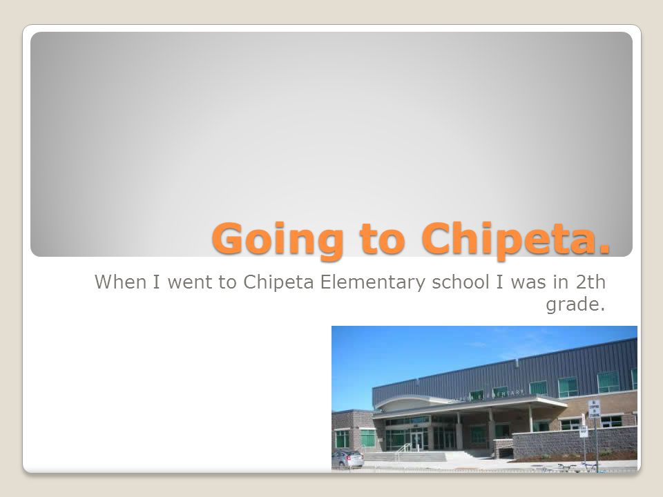 When I went to Chipeta Elementary school I was in 2th grade.