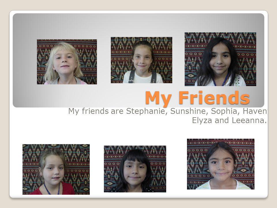 My friends are Stephanie, Sunshine, Sophia, Haven Elyza and Leeanna.
