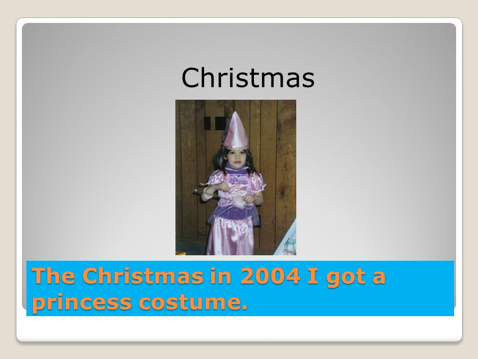 The Christmas in 2004 I got a princess costume.