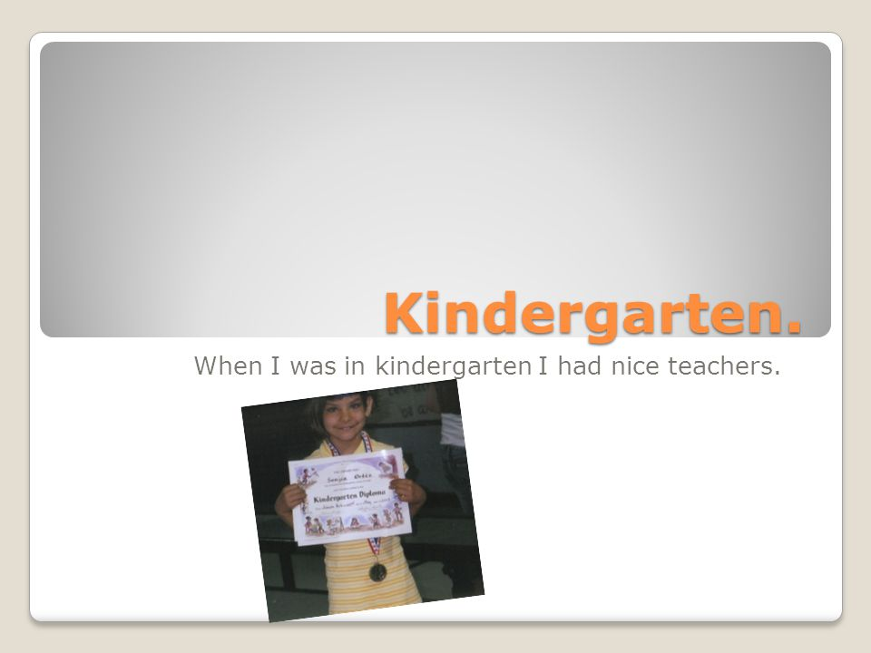 When I was in kindergarten I had nice teachers.
