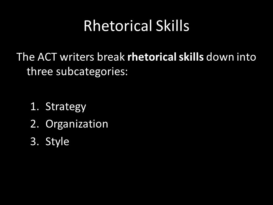 Rhetorical Skills The ACT writers break rhetorical skills down into three subcategories: Strategy.