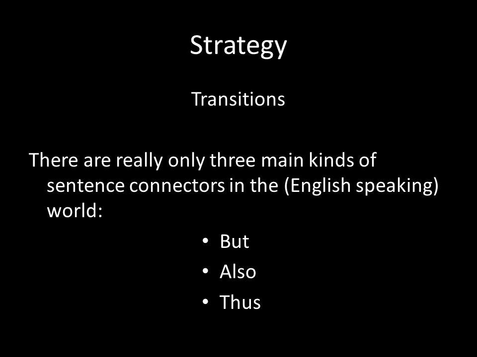 Strategy Transitions. There are really only three main kinds of sentence connectors in the (English speaking) world: