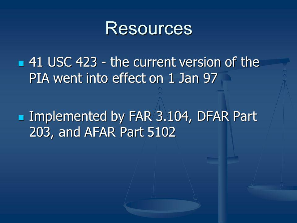 Resources 41 USC 423 - the current version of the PIA went into effect on 1 Jan 97. Implemented by FAR 3.104, DFAR Part 203, and AFAR Part 5102.