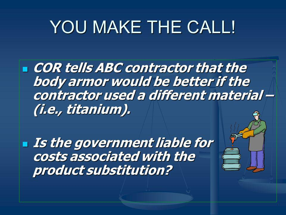 YOU MAKE THE CALL! COR tells ABC contractor that the body armor would be better if the contractor used a different material – (i.e., titanium).