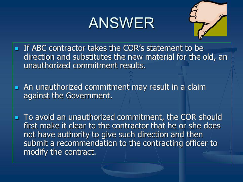 ANSWER If ABC contractor takes the COR's statement to be direction and substitutes the new material for the old, an unauthorized commitment results.
