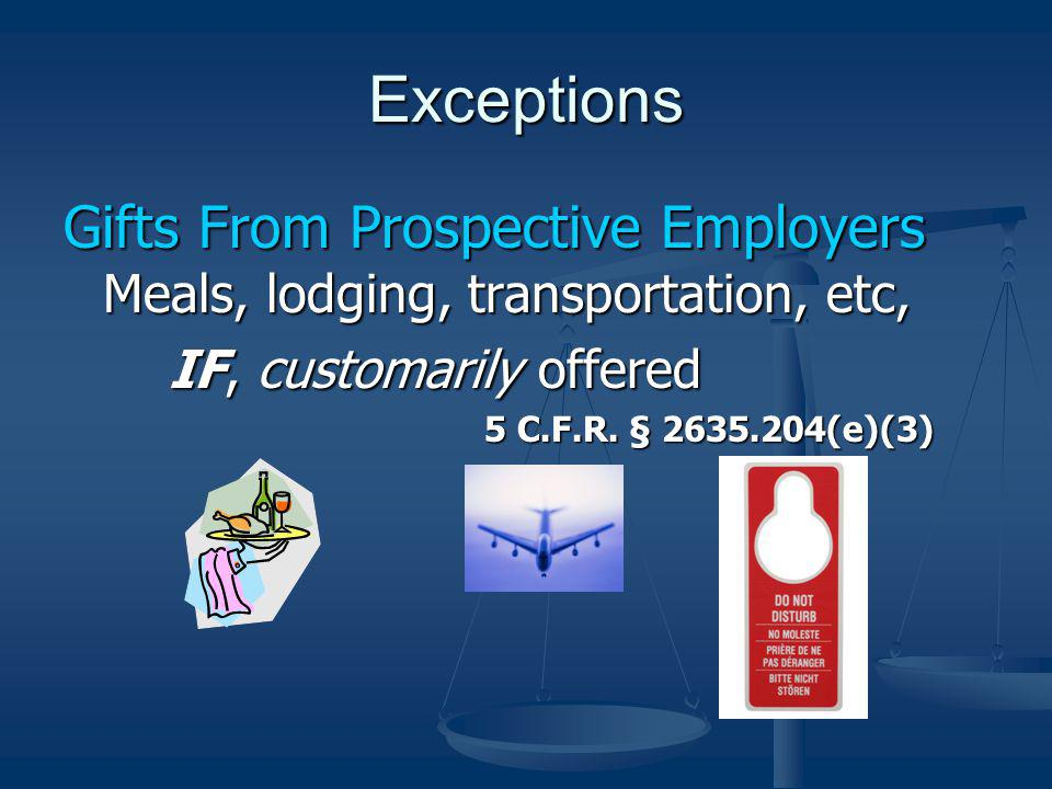 Exceptions Gifts From Prospective Employers Meals, lodging, transportation, etc, IF, customarily offered.