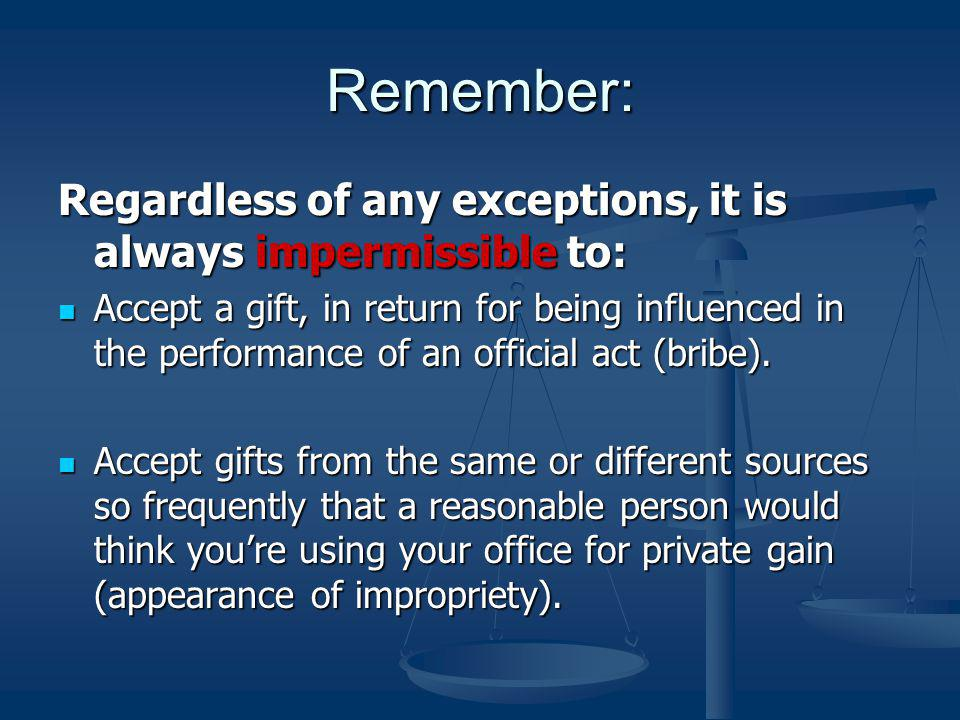 Remember: Regardless of any exceptions, it is always impermissible to: