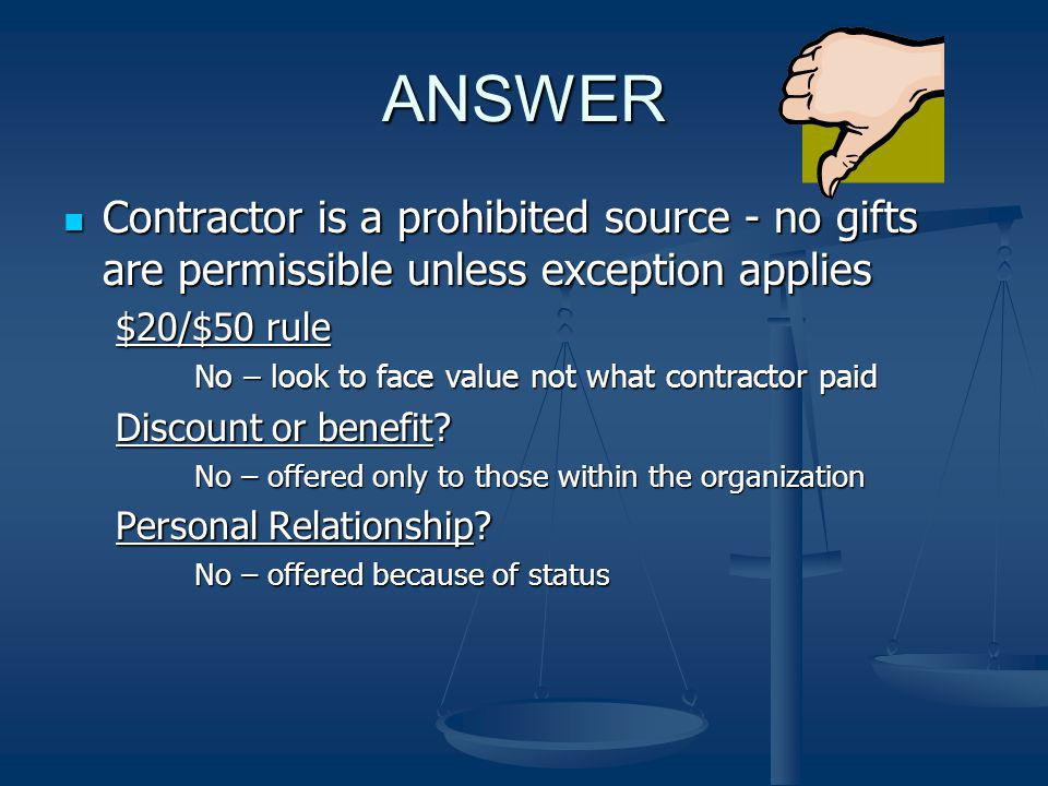 ANSWER Contractor is a prohibited source - no gifts are permissible unless exception applies. $20/$50 rule.