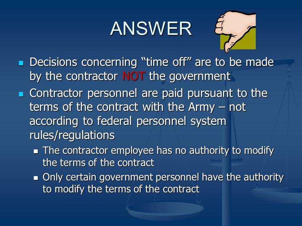 ANSWER Decisions concerning time off are to be made by the contractor NOT the government.