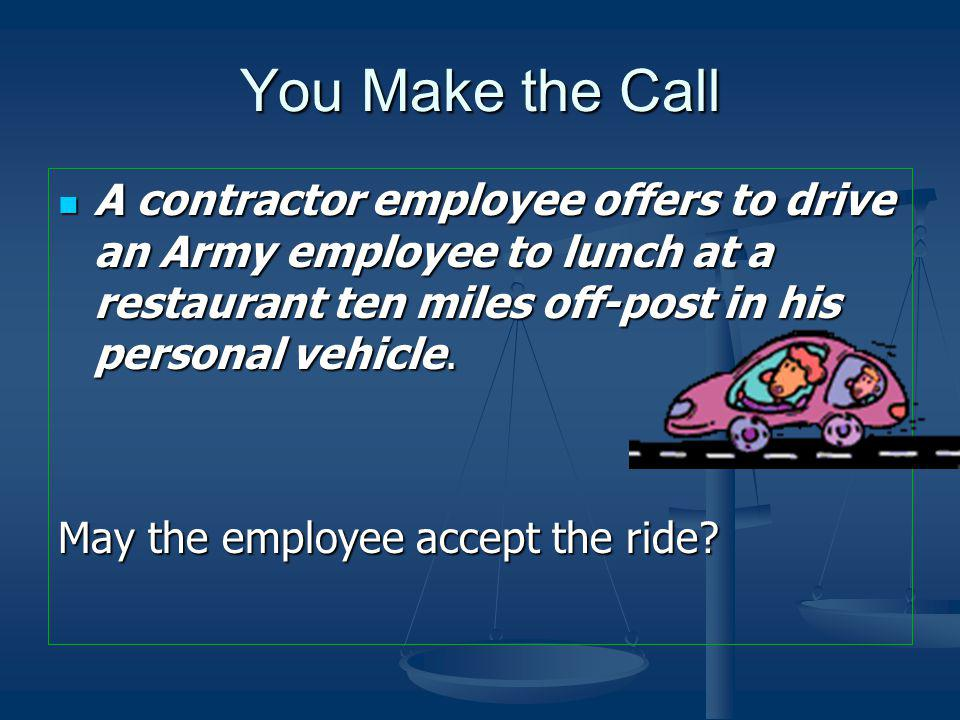 You Make the Call A contractor employee offers to drive an Army employee to lunch at a restaurant ten miles off-post in his personal vehicle.