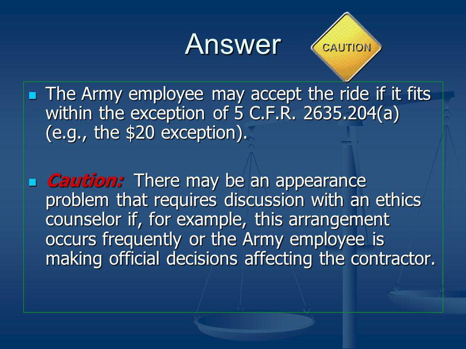 Answer The Army employee may accept the ride if it fits within the exception of 5 C.F.R. 2635.204(a) (e.g., the $20 exception).