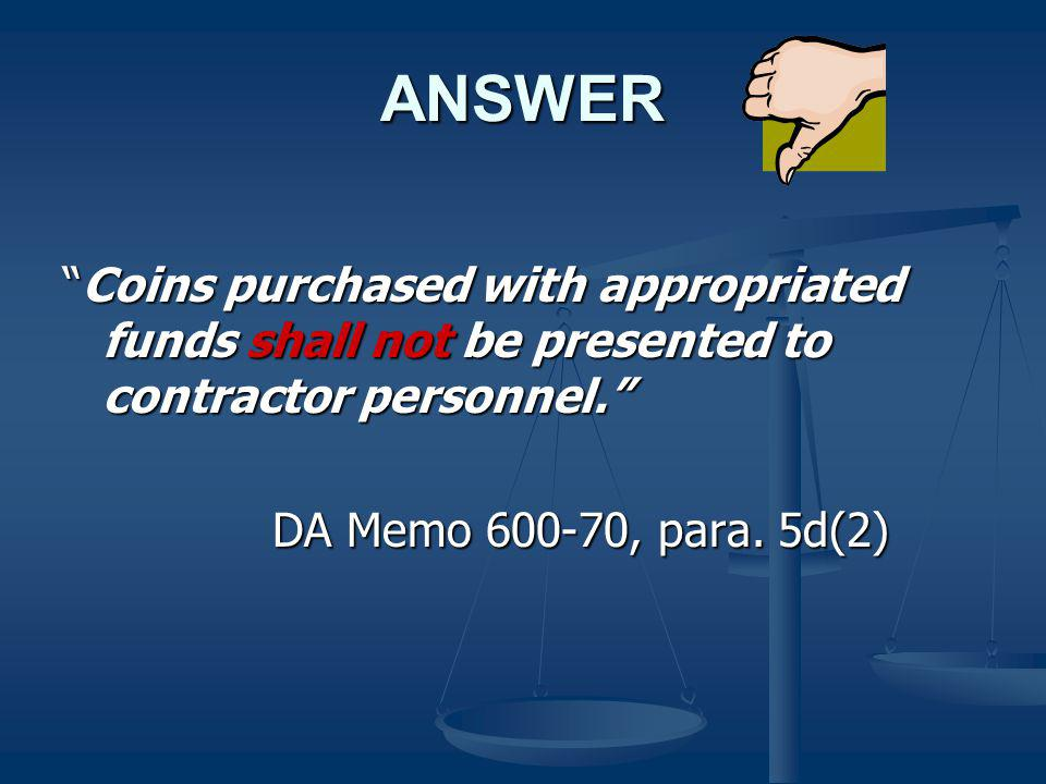ANSWER Coins purchased with appropriated funds shall not be presented to contractor personnel. DA Memo 600-70, para. 5d(2)