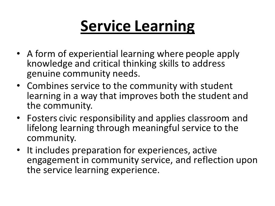 Service Learning A form of experiential learning where people apply knowledge and critical thinking skills to address genuine community needs.