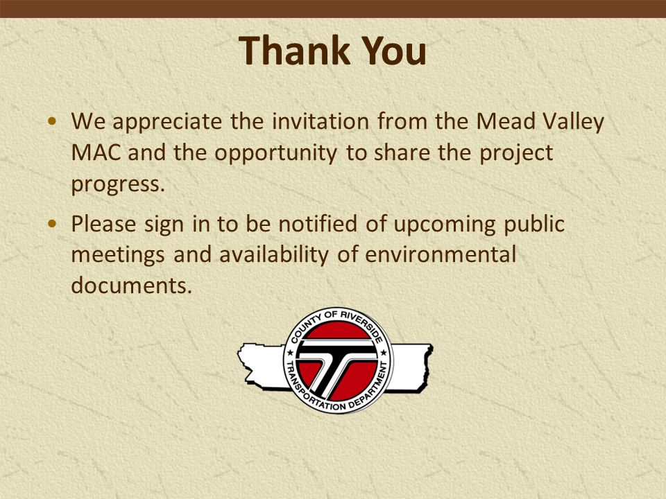 Thank You We appreciate the invitation from the Mead Valley MAC and the opportunity to share the project progress.