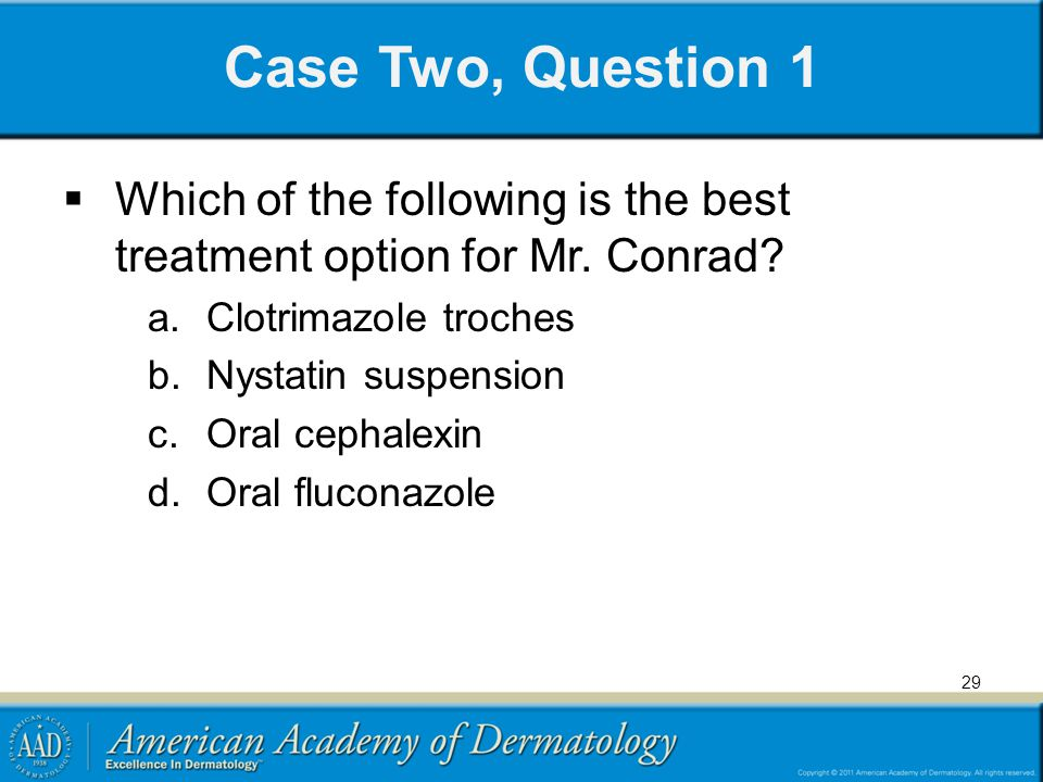 Case Two, Question 1 Which of the following is the best treatment option for Mr. Conrad Clotrimazole troches.