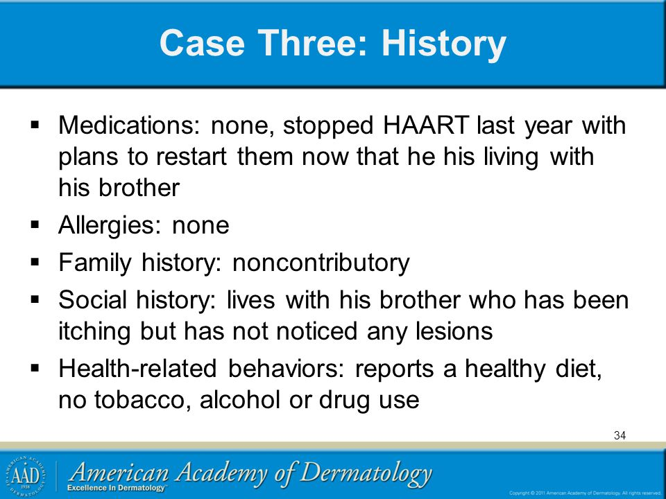 Case Three: History Medications: none, stopped HAART last year with plans to restart them now that he his living with his brother.