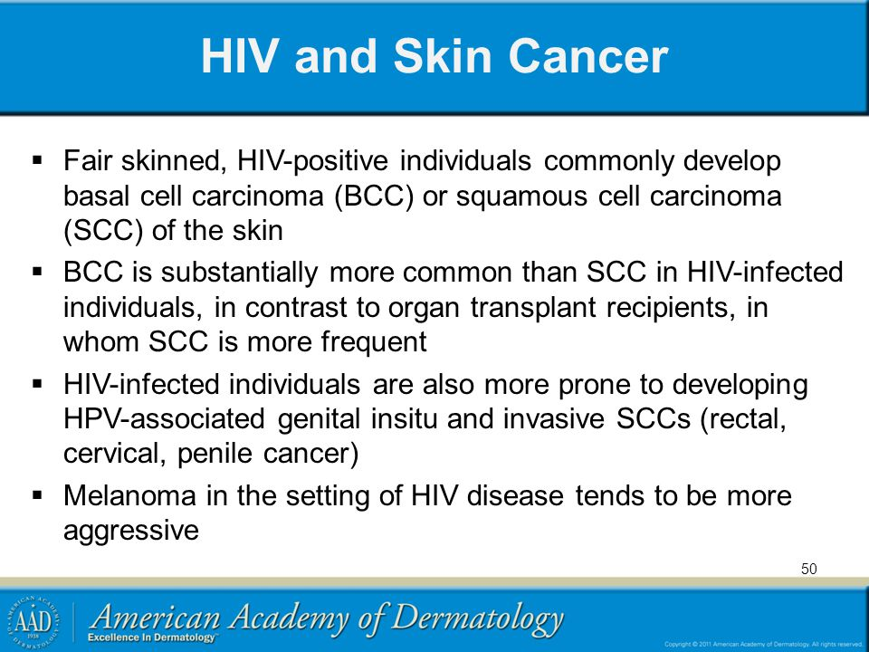 HIV and Skin Cancer Fair skinned, HIV-positive individuals commonly develop basal cell carcinoma (BCC) or squamous cell carcinoma (SCC) of the skin.