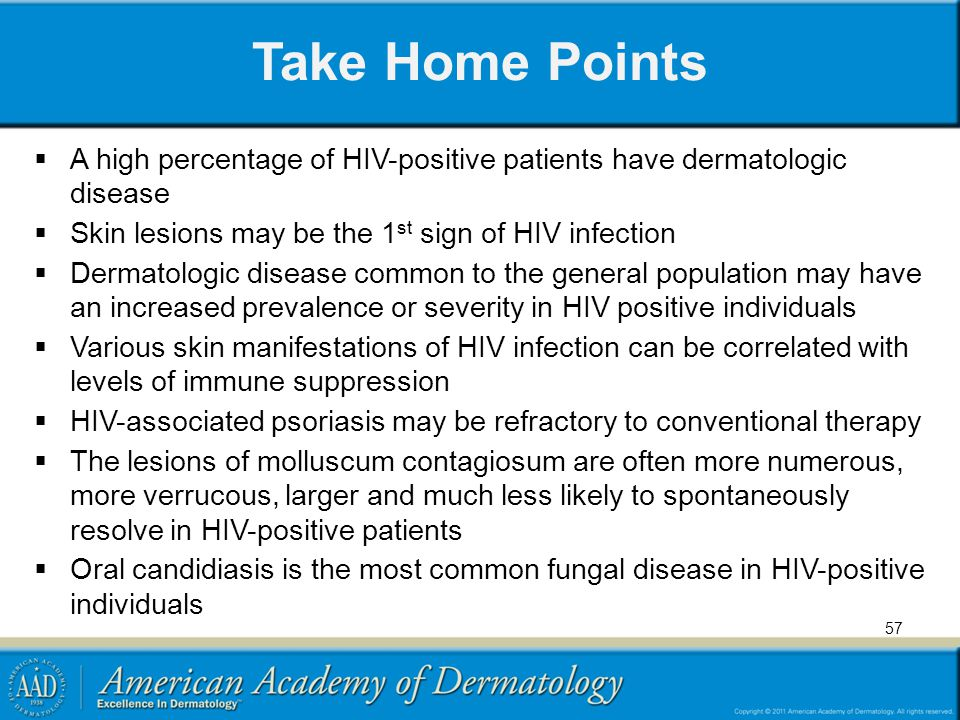 Take Home Points A high percentage of HIV-positive patients have dermatologic disease. Skin lesions may be the 1st sign of HIV infection.