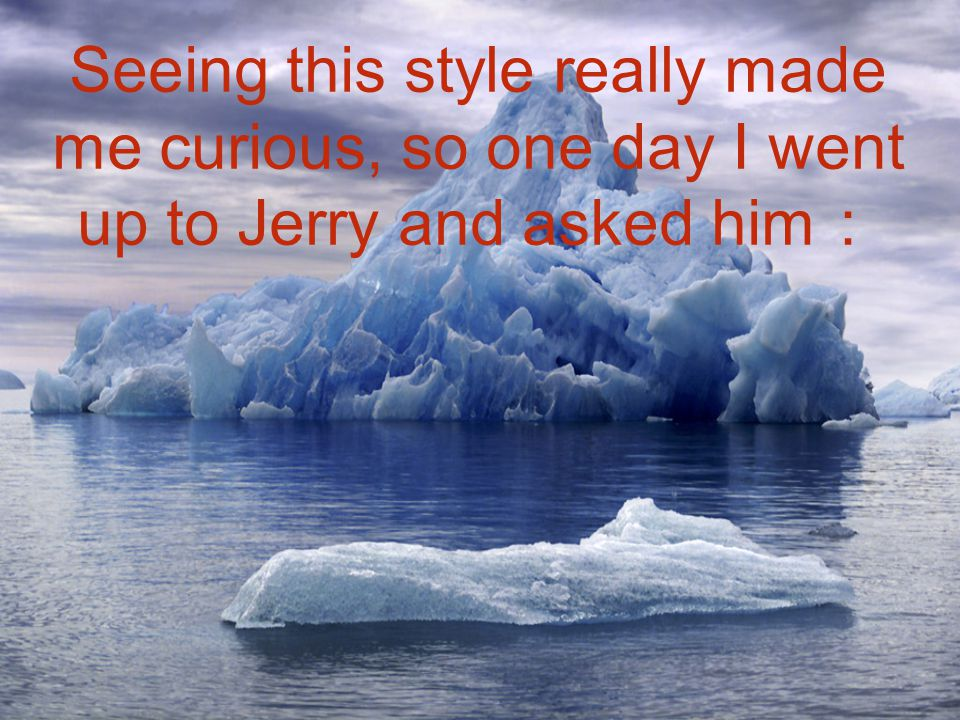 Seeing this style really made me curious, so one day I went up to Jerry and asked him:
