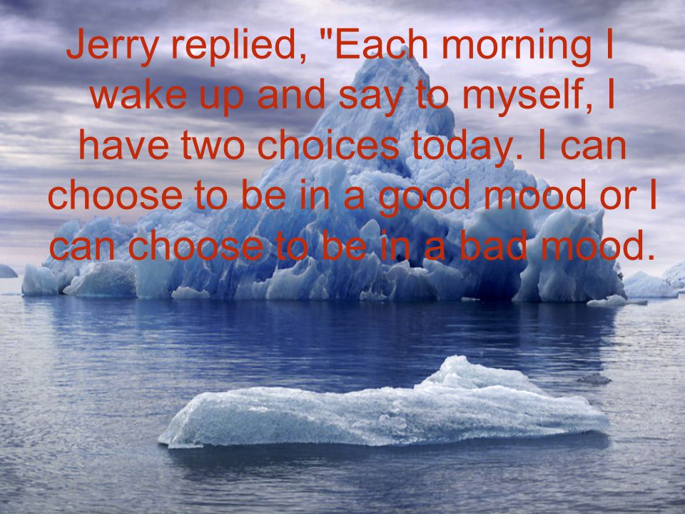 Jerry replied, Each morning I wake up and say to myself, I have two choices today.