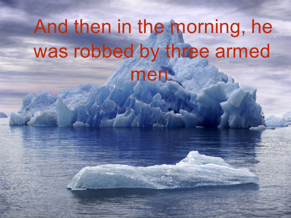 And then in the morning, he was robbed by three armed men.