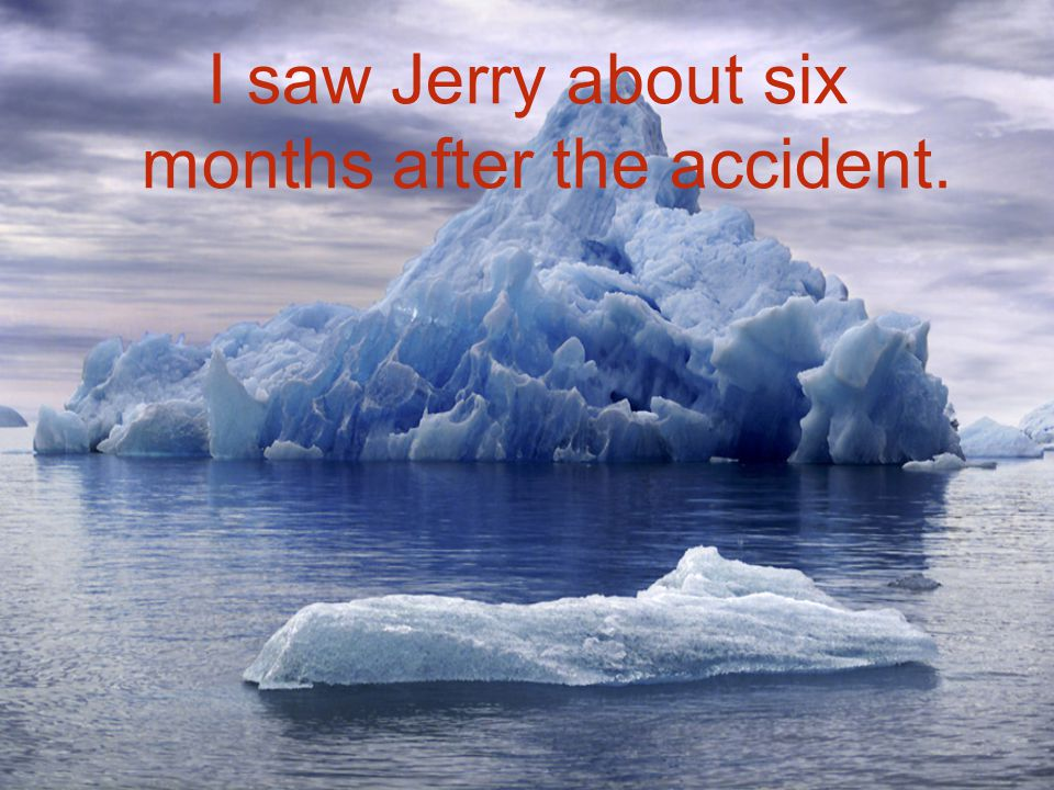 I saw Jerry about six months after the accident.