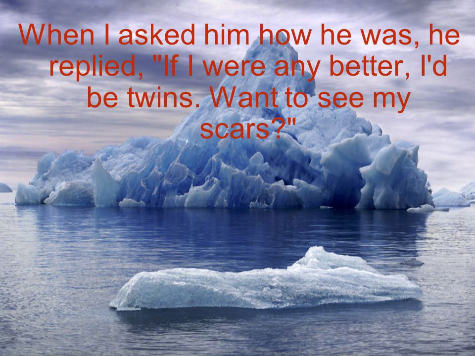 When I asked him how he was, he replied, If I were any better, I d be twins. Want to see my scars