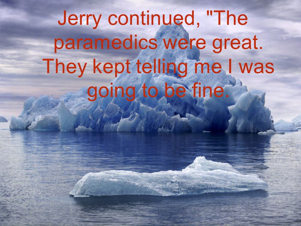 Jerry continued, The paramedics were great