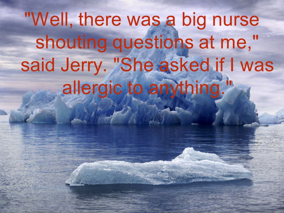 Well, there was a big nurse shouting questions at me, said Jerry