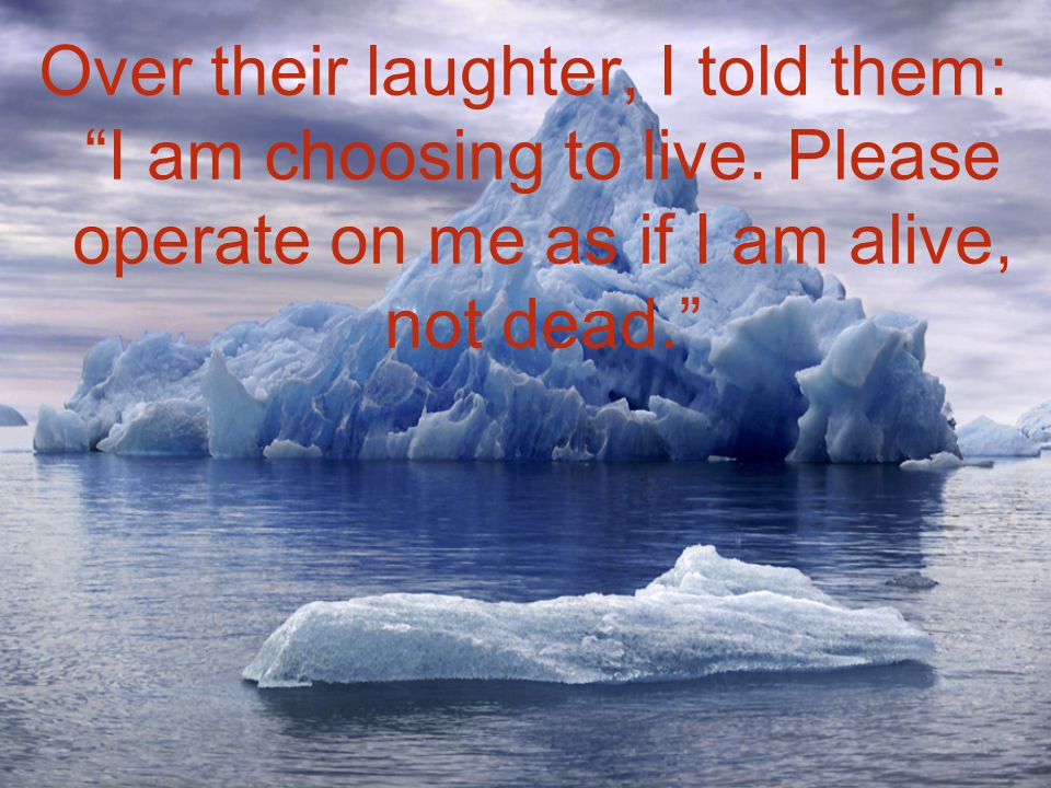 Over their laughter, I told them: I am choosing to live