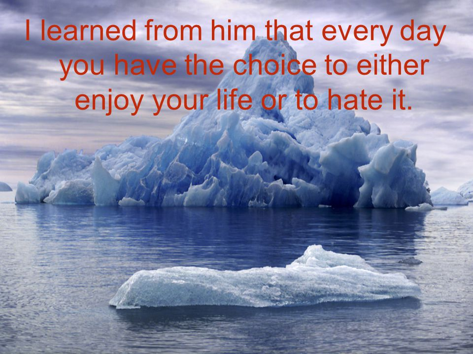 I learned from him that every day you have the choice to either enjoy your life or to hate it.