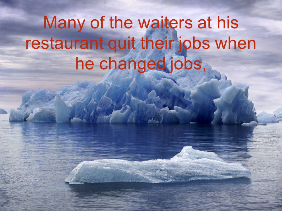 Many of the waiters at his restaurant quit their jobs when he changed jobs,