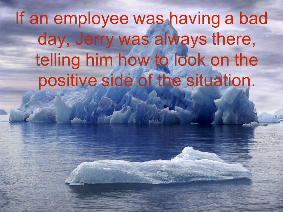 If an employee was having a bad day, Jerry was always there, telling him how to look on the positive side of the situation.