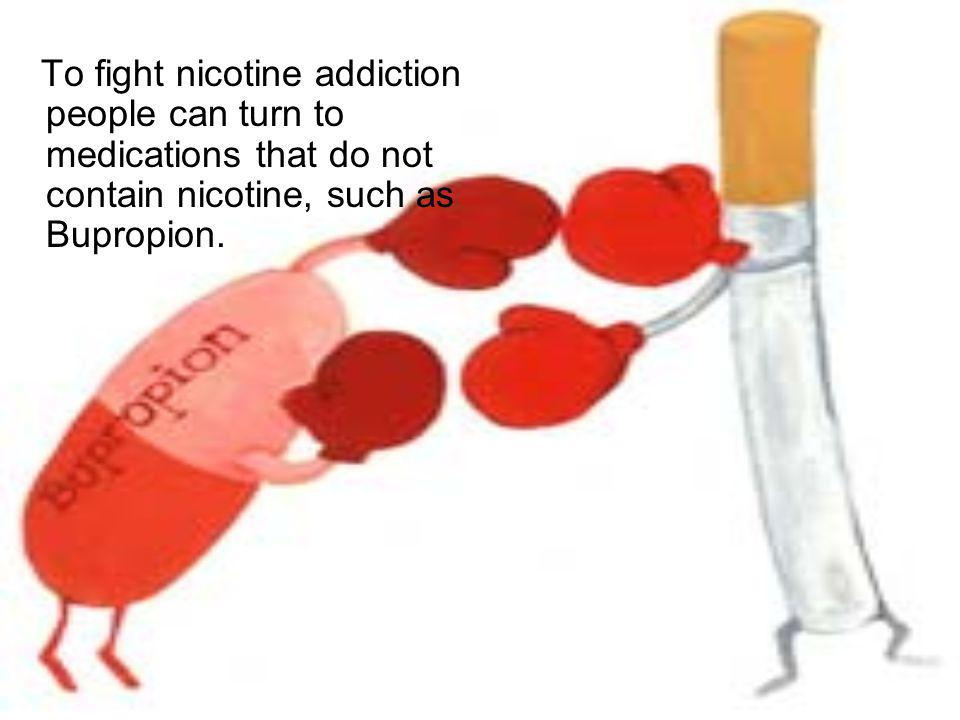 To fight nicotine addiction people can turn to medications that do not contain nicotine, such as Bupropion.